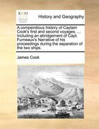 A compendious history of Captain Cook's first and second voyages. ... Including an abridgement of Capt. Furneaux's Narrative of his proceedings during