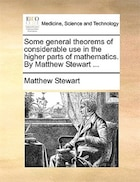 Some General Theorems Of Considerable Use In The Higher Parts Of Mathematics. By Matthew Stewart ...