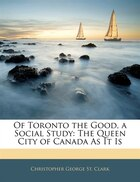 Of Toronto The Good, A Social Study: The Queen City Of Canada As It Is
