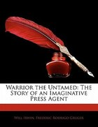 Warrior The Untamed: The Story Of An Imaginative Press Agent