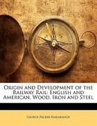 Origin And Development Of The Railway Rail: English And American, Wood, Iron And Steel