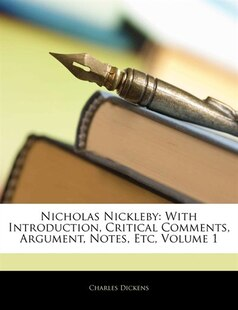 Nicholas Nickleby: With Introduction, Critical Comments, Argument, Notes, Etc, Volume 1