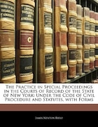 The Practice In Special Proceedings In The Courts Of Record Of The State Of New York: Under The Code Of Civil Procedure And Statutes, With Forms