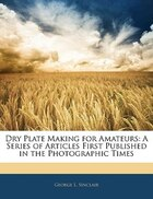 Dry Plate Making For Amateurs: A Series Of Articles First Published In The Photographic Times