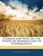Husband And Wife: Or, The Theory Of Marriage And Its Consequences