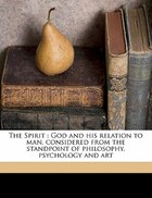 The Spirit: God And His Relation To Man, Considered From The Standpoint Of Philosophy, Psychology And Art