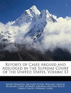 Reports Of Cases Argued And Adjudged In The Supreme Court Of The United States, Volume 13