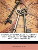 Memoir Of Emma, Lady Hamilton: With Anecdotes Of Her Friends And Contemporaries