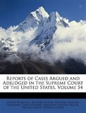 Reports Of Cases Argued And Adjudged In The Supreme Court Of The United States, Volume 54