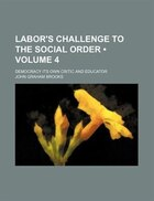 Labor's Challenge To The Social Order (volume 4); Democracy Its Own Critic And Educator