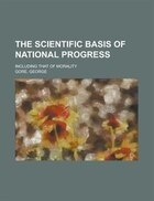The Scientific Basis Of National Progress; Including That Of Morality