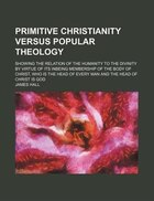 Primitive Christianity Versus Popular Theology; Showing The Relation Of The Humanity To The Divinity By Virtue Of Its Inbeing Membership Of The Body O