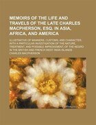 Memoirs Of The Life And Travels Of The Late Charles Macpherson, Esq. In Asia, Africa, And America; Illustrative Of Manners, Customs, And Character Wit