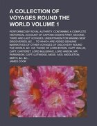 A   Collection of Voyages Round the World; Performed by Royal Authrity. Containing a Complete Historical Account of Captain Cook's First, Second, Thir