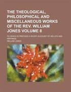 The Theological, Philosophical And Miscellaneous Works Of The Rev. William Jones; To Which Is Prefixed A Short Account Of His Life And Writings Volume