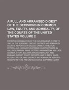 A   Full and Arranged Digest of the Decisions in Common Law, Equity, and Admiralty, of the Courts of the United States; From the Oganization of the Go