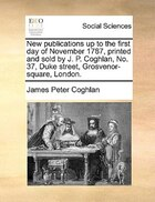New Publications Up To The First Day Of November 1787, Printed And Sold By J. P. Coghlan, No. 37, Duke Street, Grosvenor-square, London.