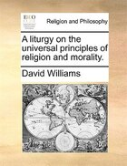 A liturgy on the universal principles of religion and morality.