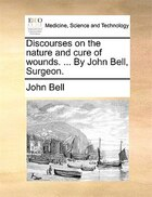 Discourses on the nature and cure of wounds. ... By John Bell, Surgeon.