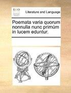 Poemata varia quorum nonnulla nunc primùm in lucem eduntur.