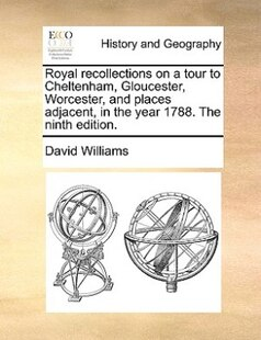 Royal Recollections On A Tour To Cheltenham, Gloucester, Worcester, And Places Adjacent, In The Year 1788. The Ninth Edition.