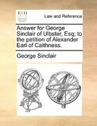 Answer For George Sinclair Of Ulbster, Esq; To The Petition Of Alexander Earl Of Caithness.