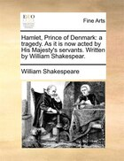 Hamlet, Prince Of Denmark: A Tragedy. As It Is Now Acted By His Majesty's Servants. Written By William Shakespear.