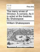 The Merry Wives Of Windsor. A Comedy. As It Is Acted At The Theatres. By Shakespear.