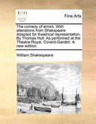 The Comedy Of Errors. With Alterations From Shakspeare. Adapted For Theatrical Representation. By Thomas Hull. As Performed At The Theatre-royal, Cove