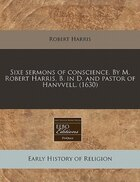 Sixe Sermons Of Conscience. By M. Robert Harris, B. In D. And Pastor Of Hanvvell. (1630)