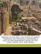 Rambles In Yucatan: Or, Notes Of Travel Through The Peninsula, Including A Visit To The Remarkable Ruins Of Chi-chen, K