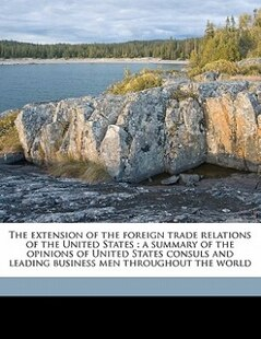 The Extension Of The Foreign Trade Relations Of The United States: A Summary Of The Opinions Of United States Consuls And Leading Business Men Through