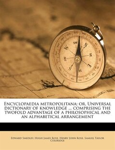 Encyclopaedia Metropolitana; Or, Universal Dictionary Of Knowledge ... Comprising The Twofold Advantage Of A Philosophical And An Alphabetical Arrange