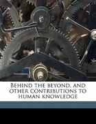 Behind The Beyond, And Other Contributions To Human Knowledge