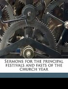 Sermons For The Principal Festivals And Fasts Of The Church Year
