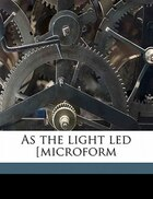 As The Light Led [microform
