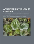 A Treatise on the Law of Replevin; As Administered in the Courts of the United States and England
