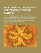 An Historical Review of the Transactions of Europe; From the Commencement of the War With Spain in 1739, to the Insurrection in Scotland in 1745. With