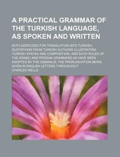 A   Practical Grammar of the Turkish Language, as Spoken and Written; With Exercises for Translation Into Turkish, Quotations from Turkish Authors Ill