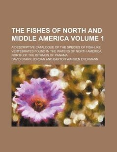 The Fishes of North and Middle America Volume 1; A Descriptive Catalogue of the Species of Fish-Like Vertebrates Found in the Waters of North America,
