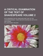 A   Critical Examination of the Text of Shakespeare; With Remarks on His Language and That of His Contemporaries, Together with Notes on His Plays and