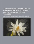 Abridgment of the Debates of Congress, from 1789 to 1856;  Oct. 17, 1803-April 25, 1808 Volume 3