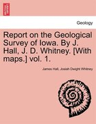 Report On The Geological Survey Of Iowa. By J. Hall, J. D. Whitney. [with Maps.] Vol. 1.
