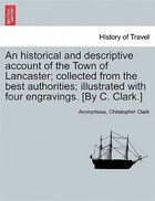 An Historical And Descriptive Account Of The Town Of Lancaster; Collected From The Best Authorities; Illustrated With Four Engravings. [by C. Clark.]