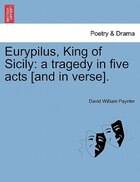 Eurypilus, King Of Sicily: A Tragedy In Five Acts [and In Verse].