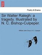 Sir Walter Ralegh: A Tragedy. Illustrated By N. C. Bishop-culpeper.