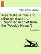"Wee Willie Winkie And Other Child Stories. (reprinted In Chief From The ""week's News."")"