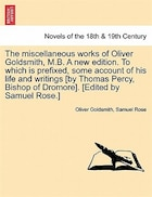The Miscellaneous Works Of Oliver Goldsmith, M.b. A New Edition. To Which Is Prefixed, Some Account Of His Life And Writings [by Thomas Percy, Bishop