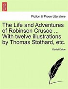 The Life And Adventures Of Robinson Crusoe ... With Twelve Illustrations By Thomas Stothard, Etc.