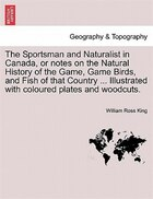 The Sportsman And Naturalist In Canada, Or Notes On The Natural History Of The Game, Game Birds, And Fish Of That Country ... Illustrated With Coloure